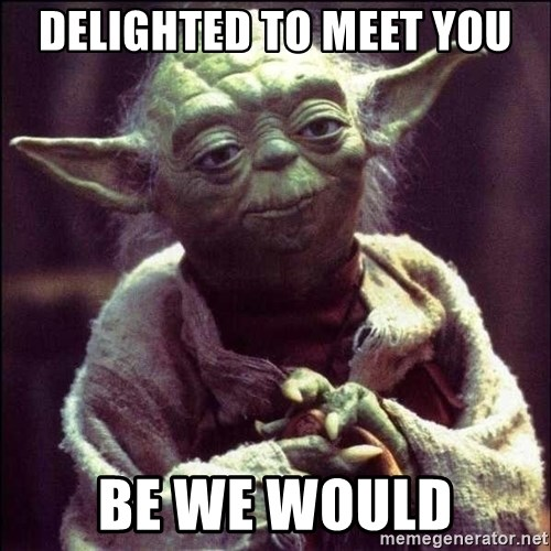 Advice Yoda - delighted to meet you Be we would