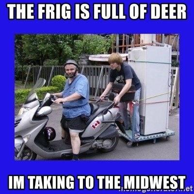 Motorfezzie - the frig is full of deer Im taking to the midwest