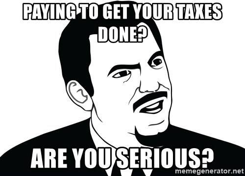 Are you serious face  - Paying to get your taxes done? Are you Serious?