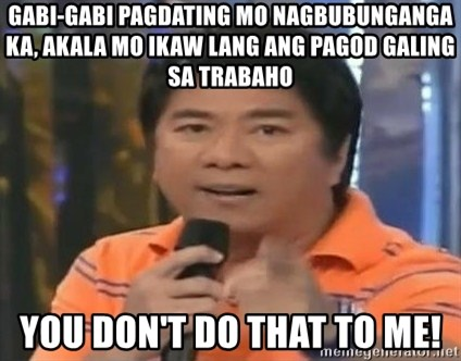 willie revillame you dont do that to me - gabi-gabi pagdating mo nagbubunganga ka, akala mo ikaw lang ang pagod galing sa trabaho you don't do that to me!