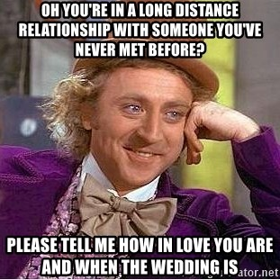 Willy Wonka - OH YOU'RE IN A LONG DISTANCE RELATIONSHIP WITH SOMEONE YOU'VE NEVER MET BEFORE? Please tell me how in love you are and when the wedding is