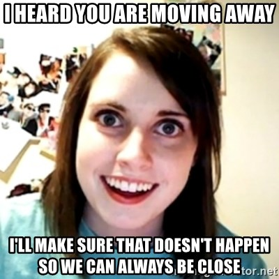 obsessed girlfriend - I heard you are moving away I'll make sure that doesn't happen so we can always be close