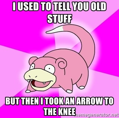 Slowpoke - I used to tell you old stuff but then i took an arrow to the knee