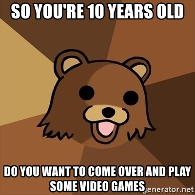Pedobear - so you're 10 years old  do you want to come over and play some video games