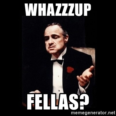 The Godfather - whazzzup FELLAS?