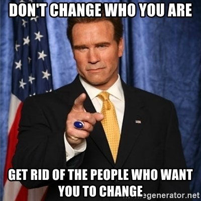 arnold schwarzenegger - Don't change who you are get rid of the people who want you to change