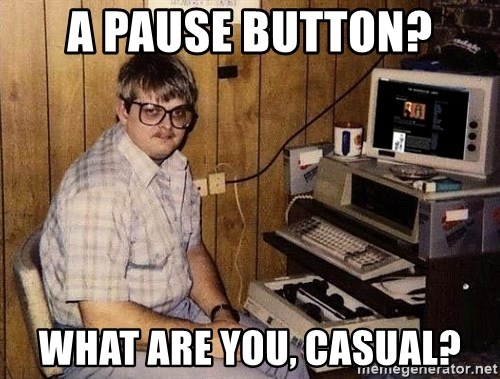 Nerd - A pause button? what are you, casual?