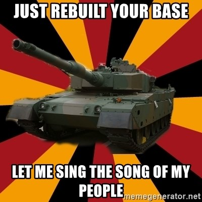 http://memegenerator.net/The-Impudent-Tank3 - Just rebuilt your base Let me sing the song of my people