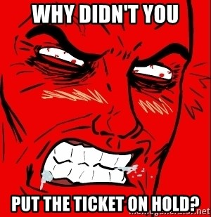 Rage Face - Why didn't you Put the ticket on hold?