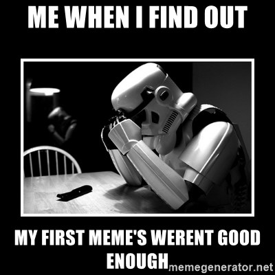 Sad Trooper - me when i find out my first meme's werent good enough
