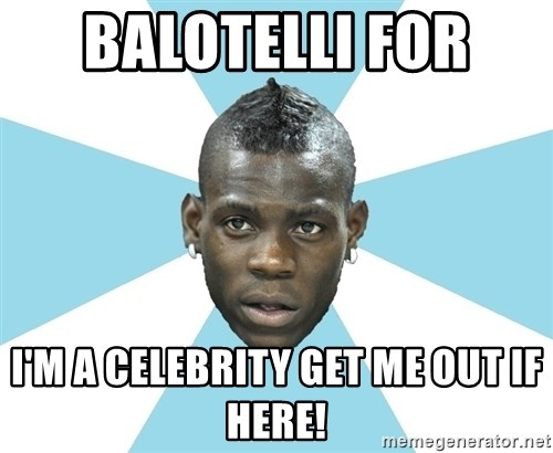 Balotelli - BALOTELLI FOR  I'M A CELEBRITY GET ME OUT IF HERE!