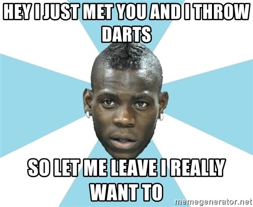 Balotelli - HEY I JUST MET YOU AND I THROW DARTS  SO LET ME LEAVE I REALLY WANT TO