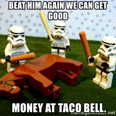 Beating a Dead Horse stormtrooper - Beat him again we can get good  money at taco bell.