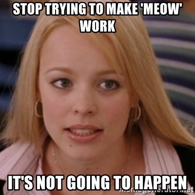 mean girls - Stop trying to make 'meow' work It's not going to happen