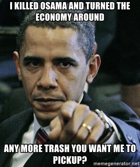 Pissed off Obama - I killed osama and turned the economy around any more trash you want me to pickup?