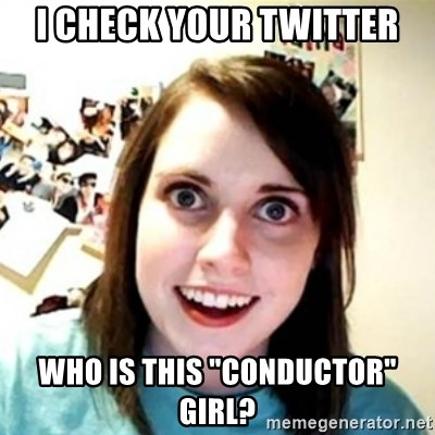"Overprotective Girlfriend - I check your Twitter Who is this ""Conductor"" Girl?"