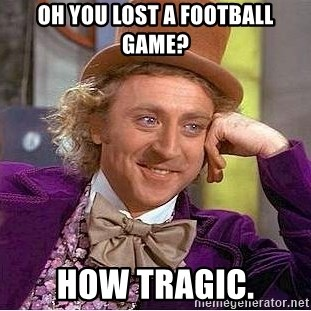 Willy Wonka - oh you lost a football game? how tragic.