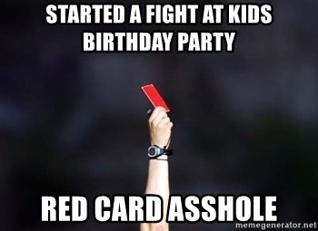 red card asshole - started a fight at kids birthday party red card asshole