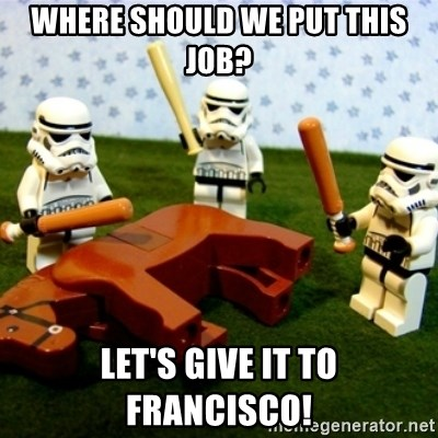 Beating a Dead Horse stormtrooper - Where should we put this job? Let's give it to francisco!