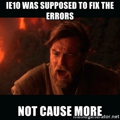 "Obi Wan Kenobi ""You were my brother!"" - Ie10 was supposed to fix the errors not cause more"