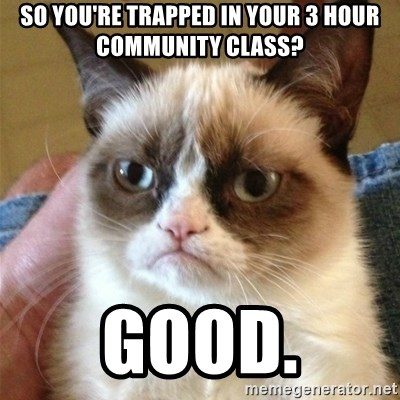 Grumpy Cat  - So you're trapped in your 3 hour community class? Good.