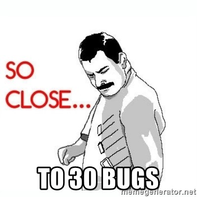 So Close... meme -  To 30 bugs