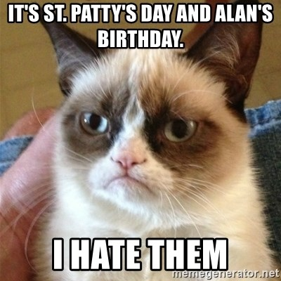 Grumpy Cat  - It's St. Patty's Day and Alan's Birthday. I HATE THEM