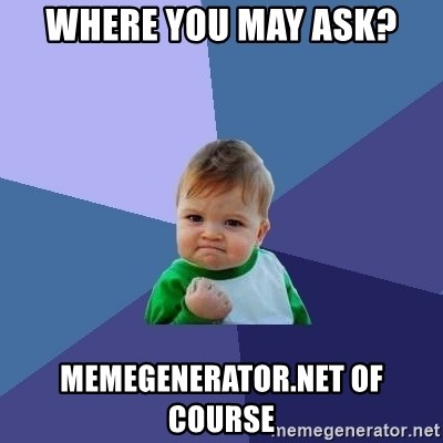 Success Kid - Where you may ask? MemeGenerator.net of course