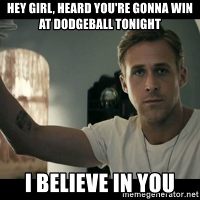 ryan gosling hey girl - Hey girl, Heard you're gonna win at dodgeball tonight I bElieve in you