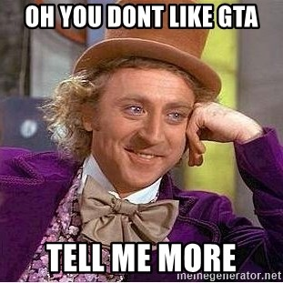 Willy Wonka - oh you dont like gta tell me more