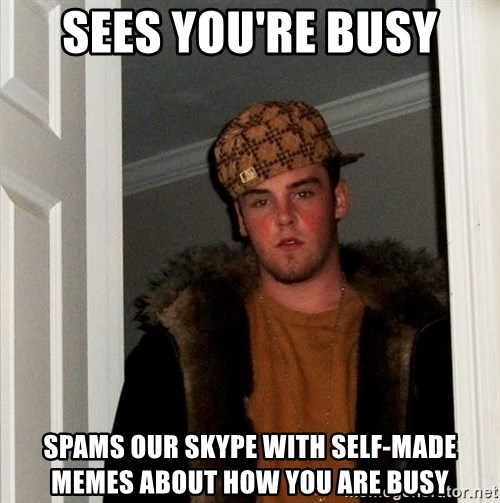 Scumbag Steve - sees you're busy spams our skype with self-made memes about how you are busy