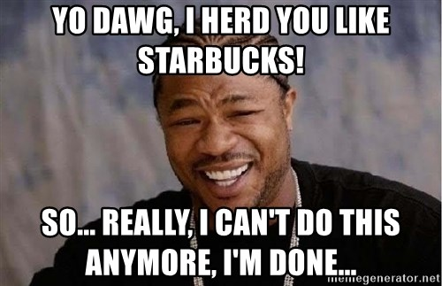 Yo Dawg - Yo dawg, i herd you like starbucks! So... really, I can't do this anymore, I'm done...