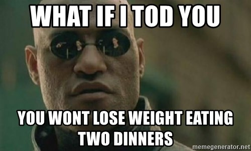 Scumbag Morpheus - What if i tod you you wont lose weight eating two dinners