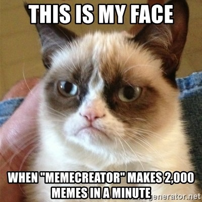 "Grumpy Cat  - this is my face when ""memecreator"" makes 2,000 memes in a minute"