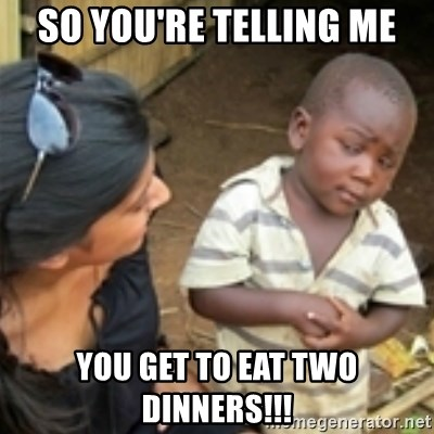 Skeptical african kid  - So you're telling me you get to eat Two dinners!!!