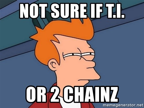Futurama Fry - not sure if t.i. or 2 chainz