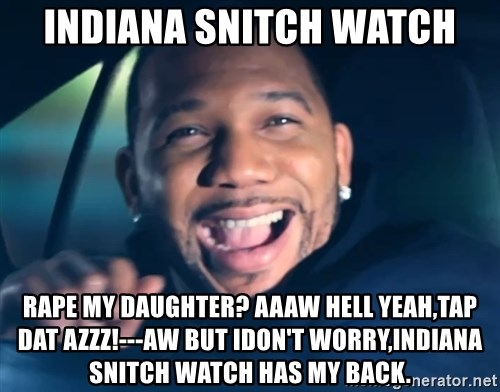 Black Guy From Friday - Indiana snitch watch Rape my daughter? Aaaw hell yeah,tap dat azzz!---Aw but idon't worry,indiana snitch watch has my back.