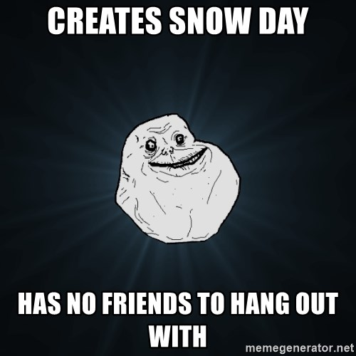 Forever Alone - Creates snow day has no friends to hang out with