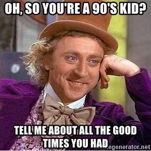 Willy Wonka - Oh, so you're a 90's kid? Tell me about all the good times you had