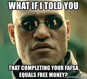 What if I told you / Matrix Morpheus - what if i told you  That completing your fafsa equals free money?