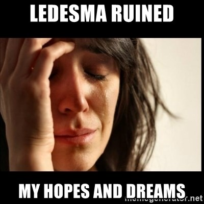 First World Problems - Ledesma ruined my hopes and dreams