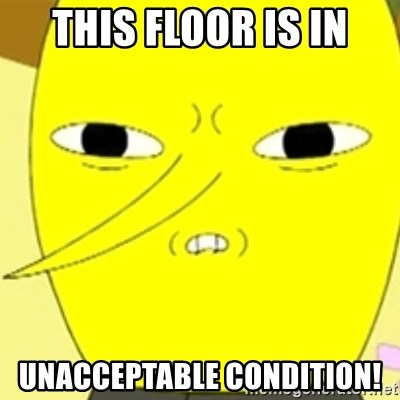 LEMONGRAB - THIS FLOOR IS IN UNACCEPTABLE CONDITION!