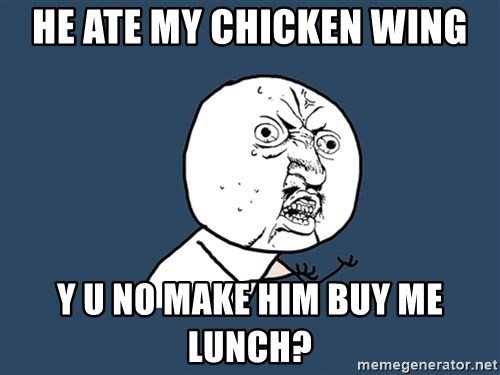 Y U No - He ate my chicken wing y u no make him buy me lunch?