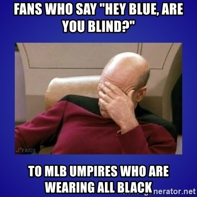 """Picard facepalm  - FANS WHO SAY """"HEY BLUE, ARE YOU BLIND?"""" TO MLB UMPIRES WHO ARE WEARING ALL BLACK"""
