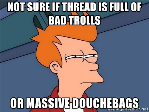 Futurama Fry - not sure if thread is full of bad trolls or massive douchebags