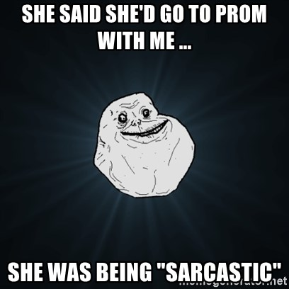 "Forever Alone Date Myself Fail Life - SHE SAID SHE'D GO TO PROM WITH ME ... SHE WAS BEING ""SARCASTIC"""