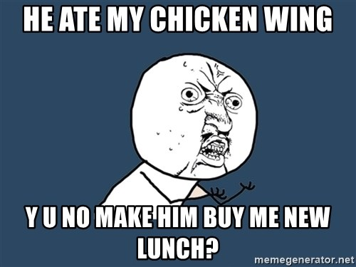 Y U No - He ate my chicken wing Y u no make him buy me new lunch?