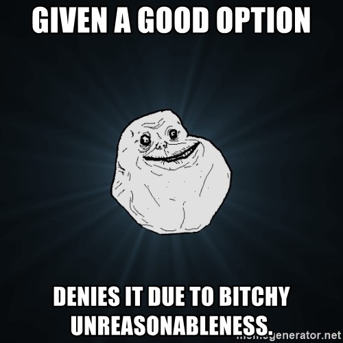 Forever Alone - given a good option denies it due to bitchy unreasonableness.