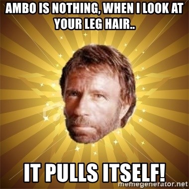 Chuck Norris Advice - Ambo is nothing, when i look at your leg hair.. it pulls itself!