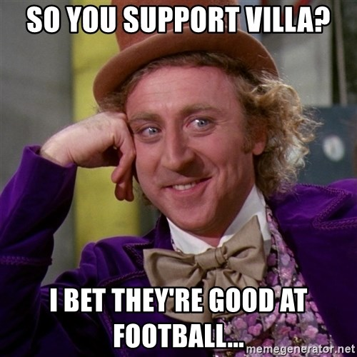 Willy Wonka - so you support villa? i bet they're good at football...